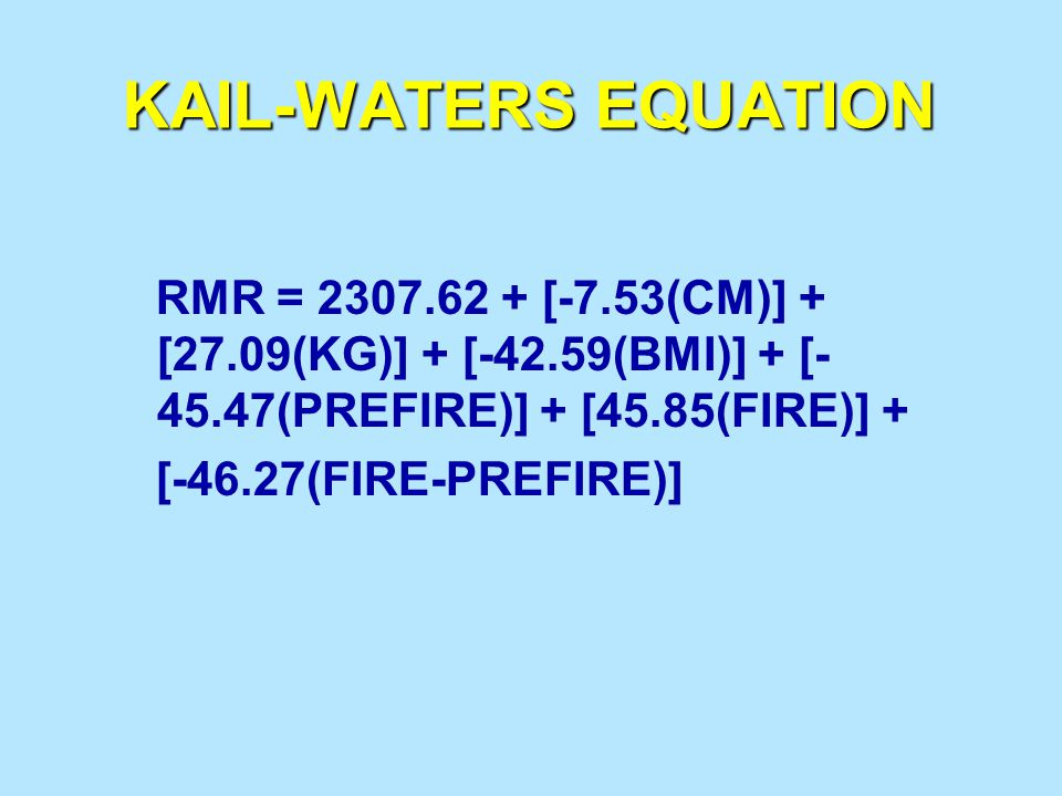 KAIL-WATERS EQUATION RMR = 2307.62 + [-7.53(CM)] + [27.09(KG)] + [-42.59(BMI)] + [-45.47(PREFIRE)] + [45.85(FIRE)] +